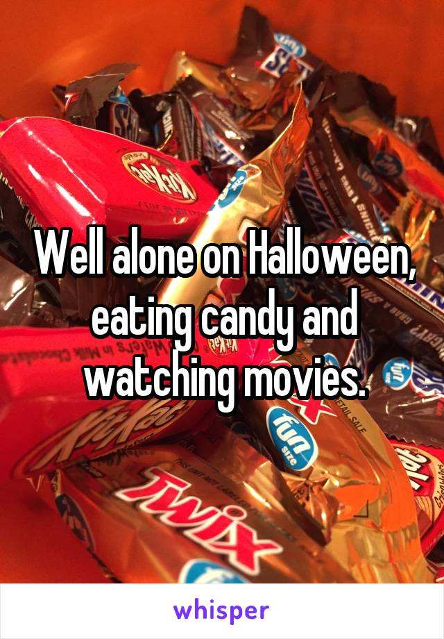 Well alone on Halloween, eating candy and watching movies.