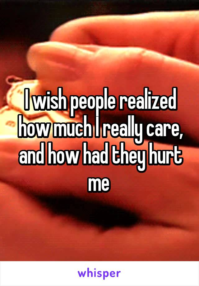 I wish people realized how much I really care, and how had they hurt me