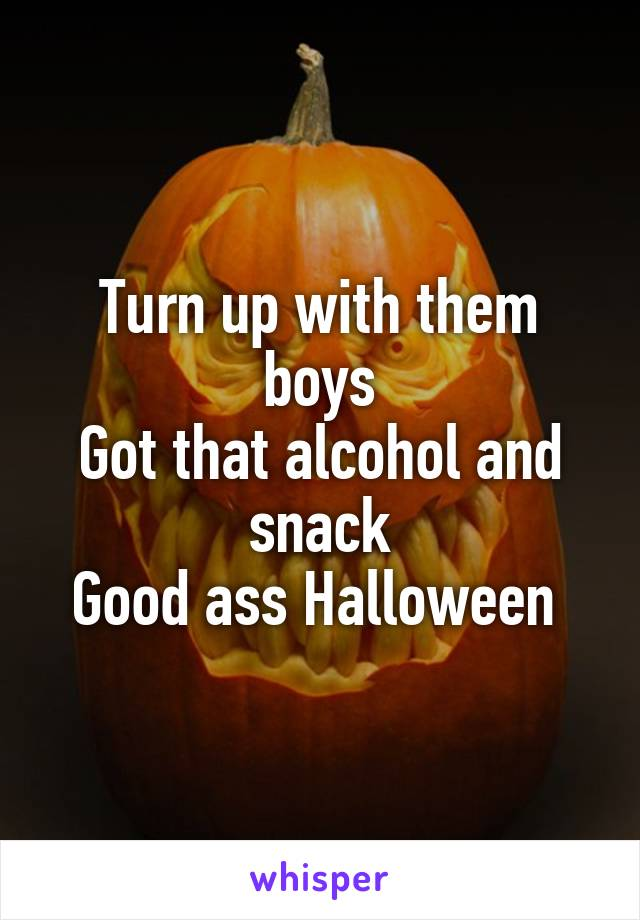 Turn up with them boys Got that alcohol and snack Good ass Halloween