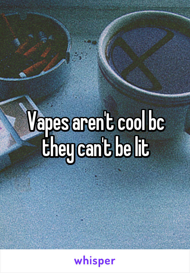 Vapes aren't cool bc they can't be lit