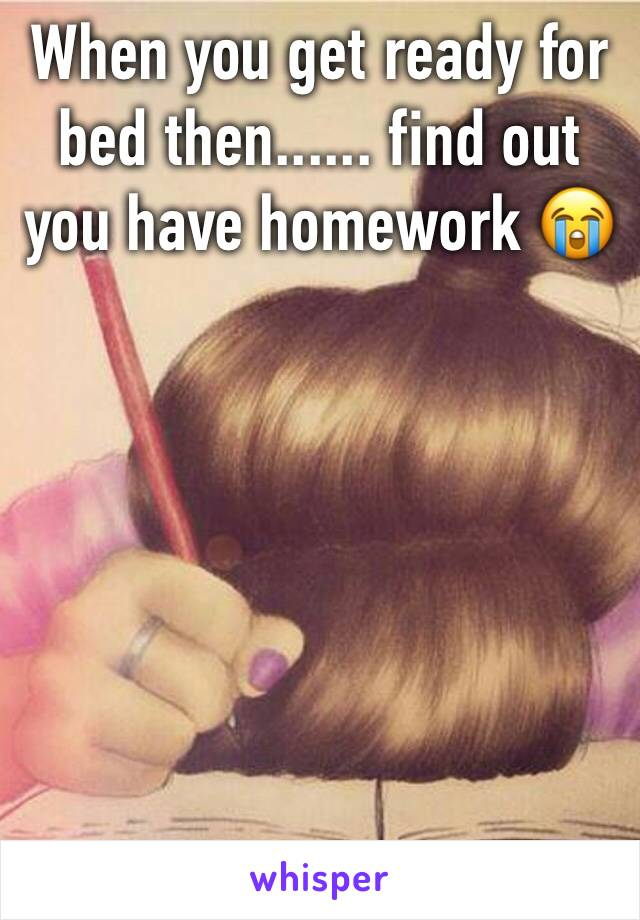 When you get ready for bed then...... find out you have homework 😭
