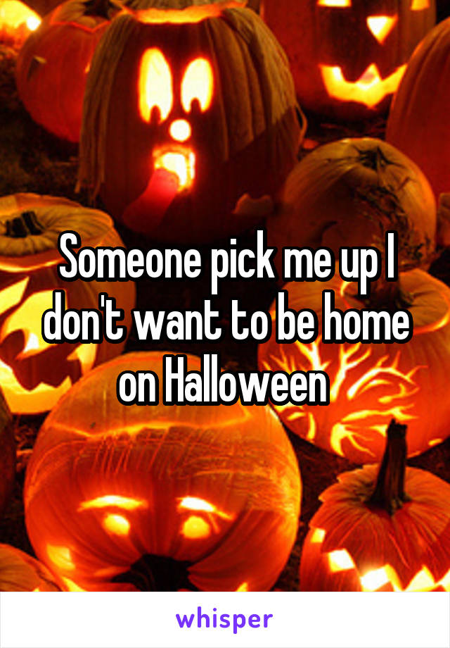 Someone pick me up I don't want to be home on Halloween