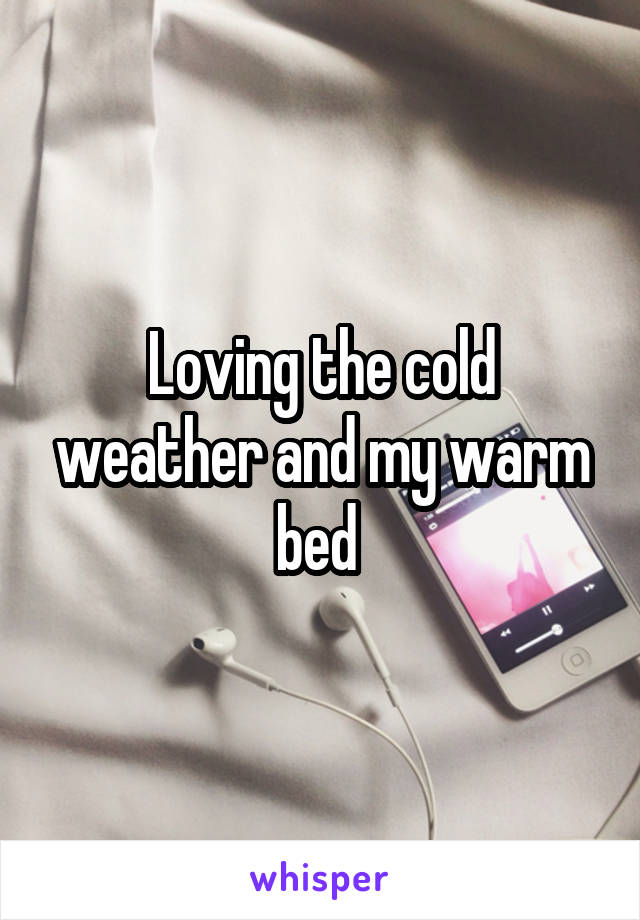 Loving the cold weather and my warm bed