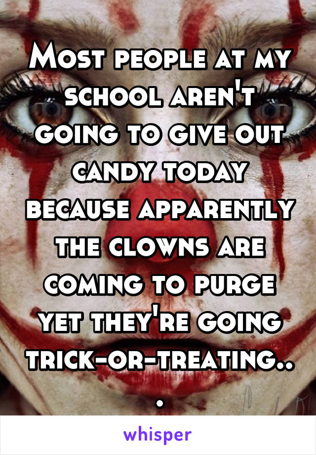 Most people at my school aren't going to give out candy today because apparently the clowns are coming to purge yet they're going trick-or-treating...