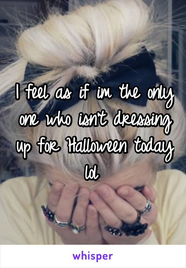 I feel as if im the only one who isn't dressing up for Halloween today lol