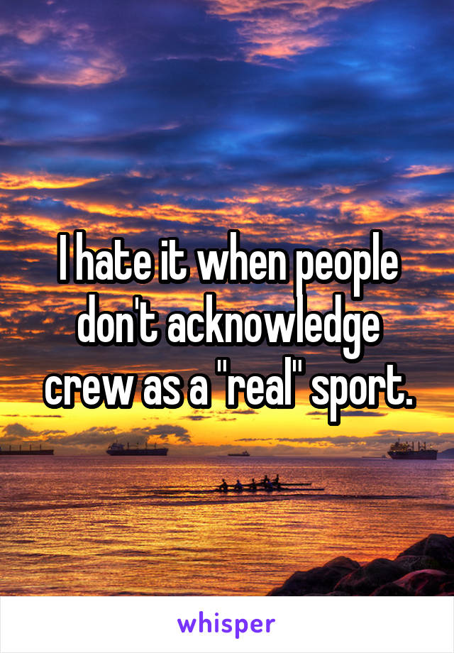 """I hate it when people don't acknowledge crew as a """"real"""" sport."""