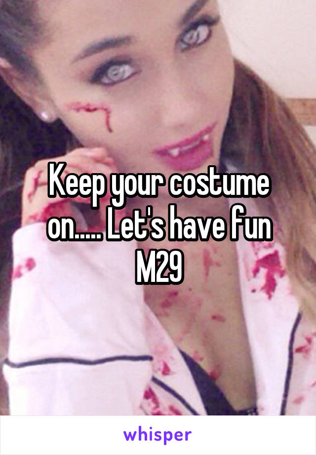 Keep your costume on..... Let's have fun M29