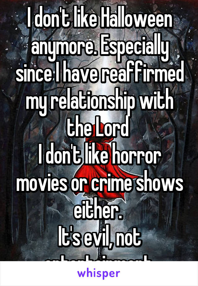 I don't like Halloween anymore. Especially since I have reaffirmed my relationship with the Lord  I don't like horror movies or crime shows either.  It's evil, not entertainment