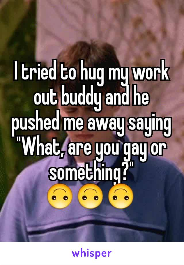 """I tried to hug my work out buddy and he pushed me away saying """"What, are you gay or something?"""" 🙃🙃🙃"""