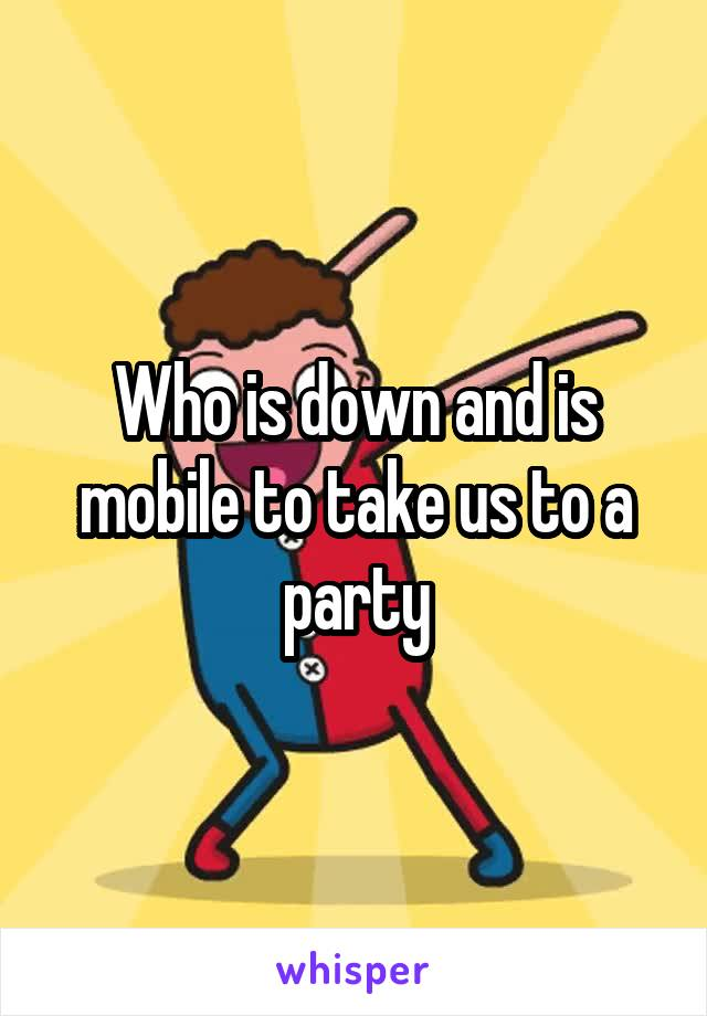 Who is down and is mobile to take us to a party