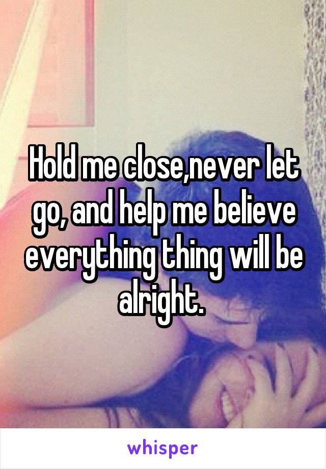 Hold me close,never let go, and help me believe everything thing will be alright.