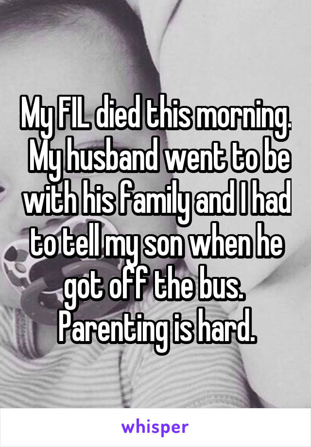 My FIL died this morning.  My husband went to be with his family and I had to tell my son when he got off the bus.  Parenting is hard.