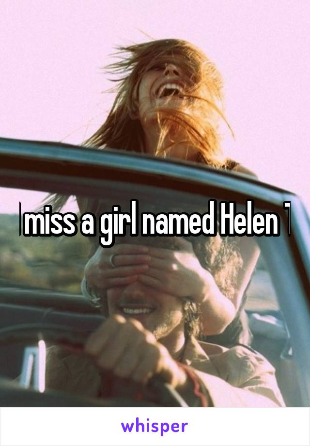 I miss a girl named Helen T
