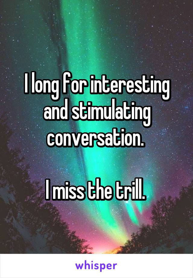 I long for interesting and stimulating conversation.   I miss the trill.