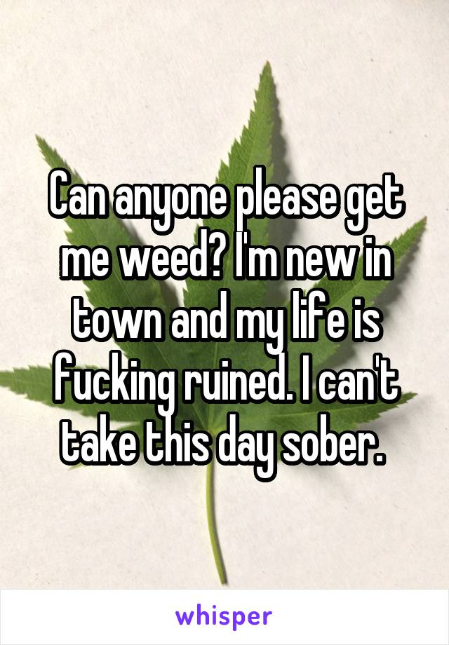 Can anyone please get me weed? I'm new in town and my life is fucking ruined. I can't take this day sober.