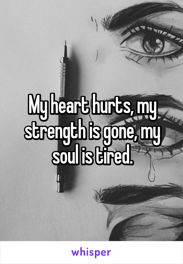 My heart hurts, my strength is gone, my soul is tired.