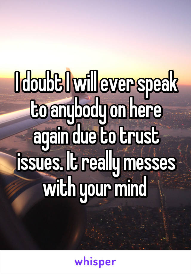 I doubt I will ever speak to anybody on here again due to trust issues. It really messes with your mind