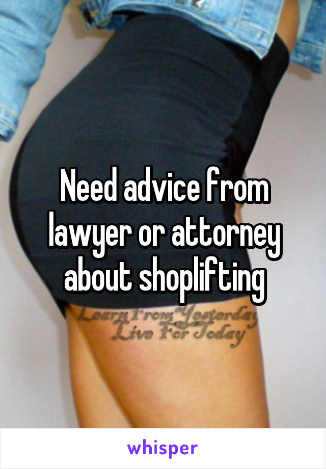 Need advice from lawyer or attorney about shoplifting