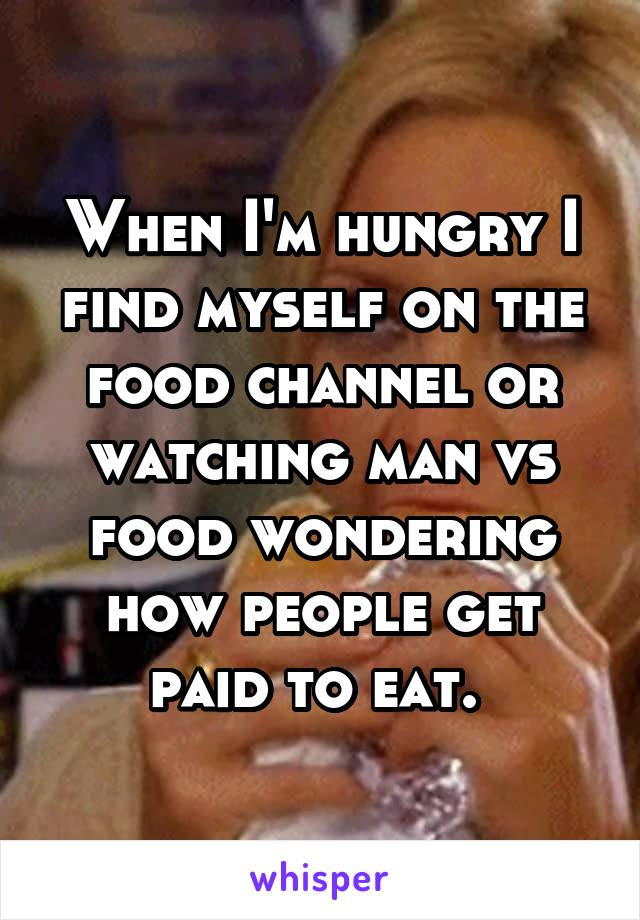When I'm hungry I find myself on the food channel or watching man vs food wondering how people get paid to eat.