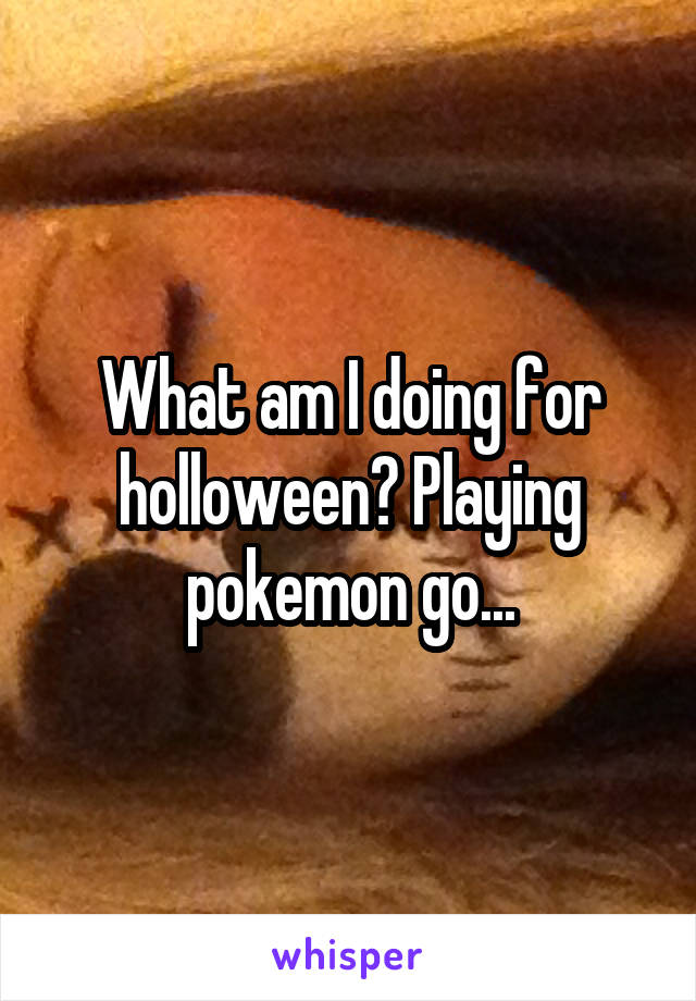 What am I doing for holloween? Playing pokemon go...