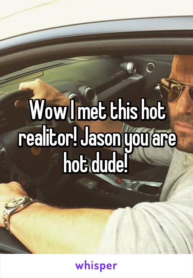 Wow I met this hot realitor! Jason you are hot dude!