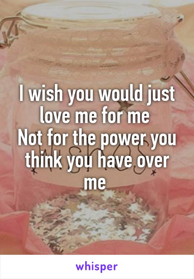 I wish you would just love me for me  Not for the power you think you have over me