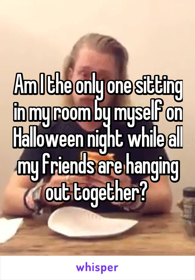 Am I the only one sitting in my room by myself on Halloween night while all my friends are hanging out together?