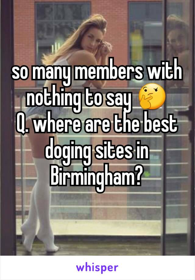 so many members with nothing to say 🤔 Q. where are the best doging sites in Birmingham?