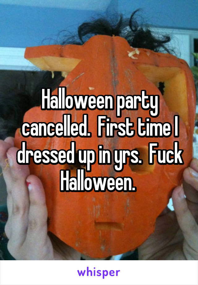 Halloween party cancelled.  First time I dressed up in yrs.  Fuck Halloween.