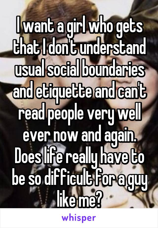 I want a girl who gets that I don't understand usual social boundaries and etiquette and can't read people very well ever now and again. Does life really have to be so difficult for a guy like me?