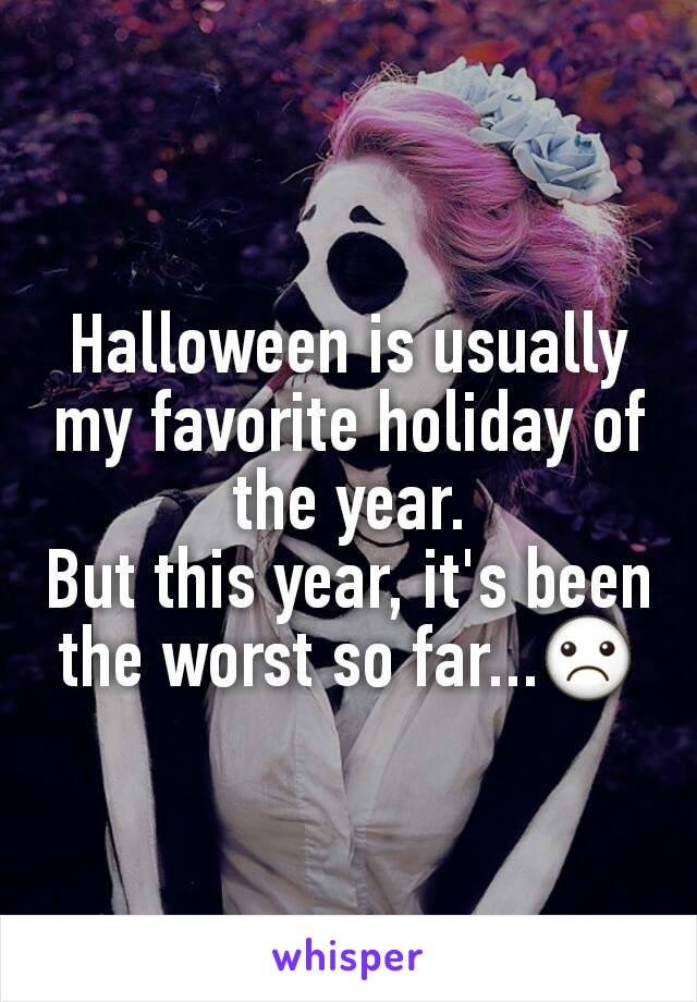 Halloween is usually my favorite holiday of the year. But this year, it's been the worst so far...☹