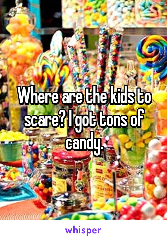 Where are the kids to scare? I got tons of candy.