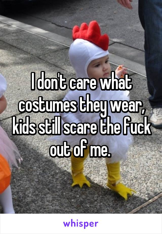 I don't care what costumes they wear, kids still scare the fuck out of me.
