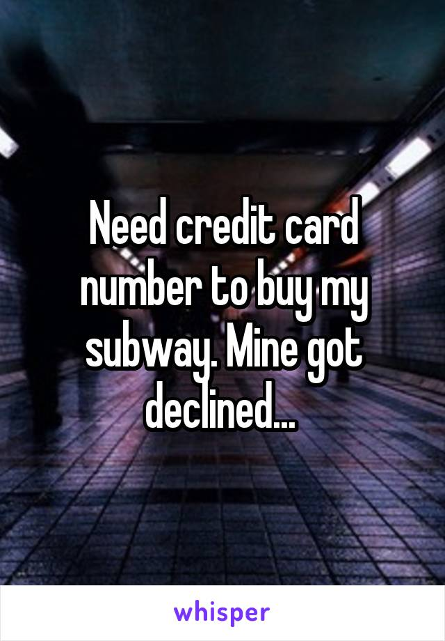 Need credit card number to buy my subway. Mine got declined...