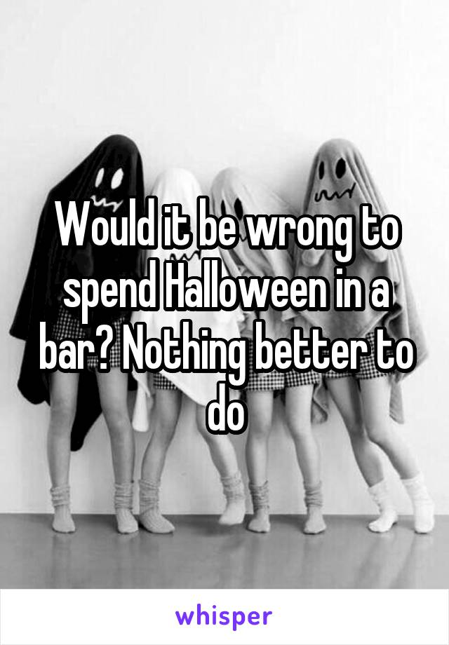 Would it be wrong to spend Halloween in a bar? Nothing better to do