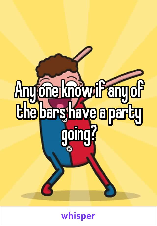 Any one know if any of the bars have a party going?
