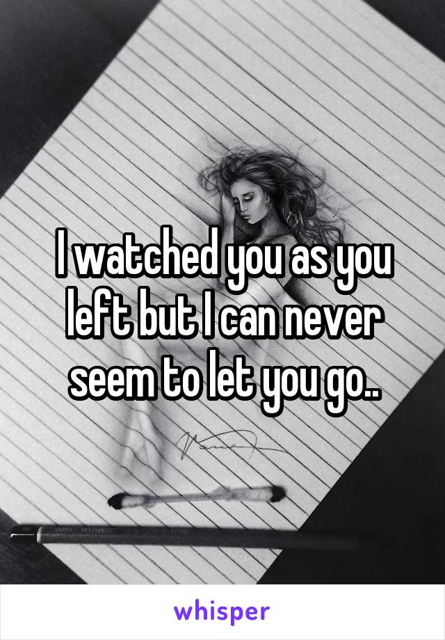 I watched you as you left but I can never seem to let you go..