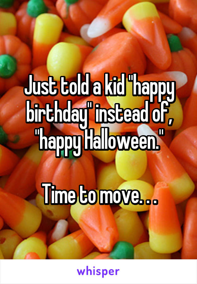 "Just told a kid ""happy birthday"" instead of, ""happy Halloween.""  Time to move. . ."