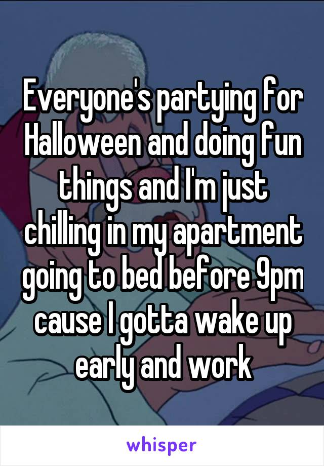 Everyone's partying for Halloween and doing fun things and I'm just chilling in my apartment going to bed before 9pm cause I gotta wake up early and work