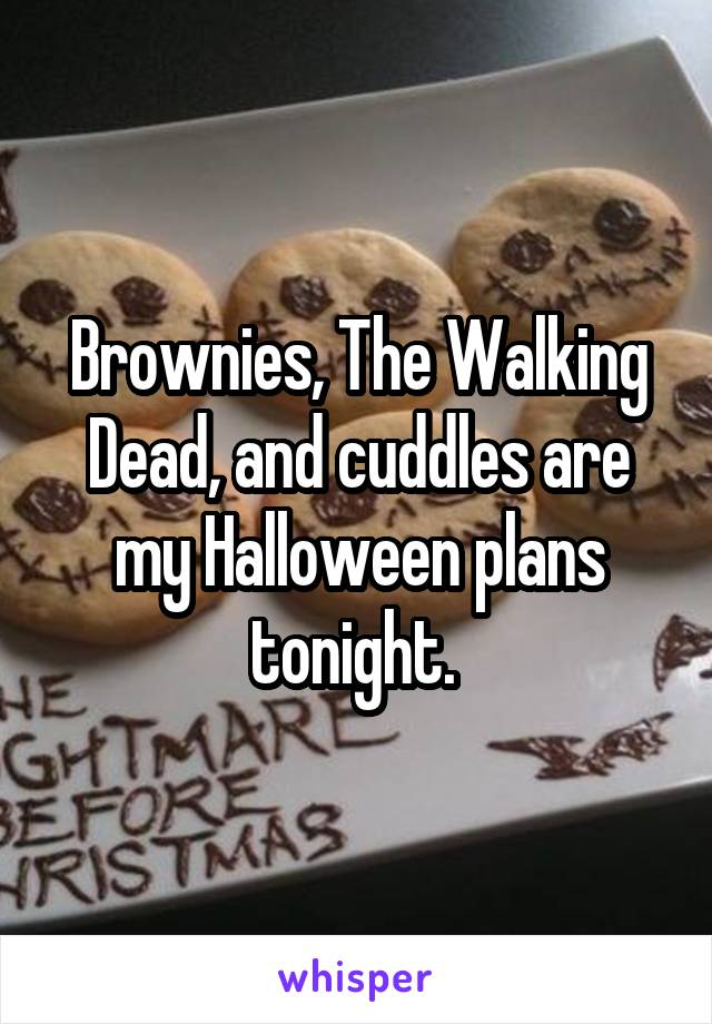 Brownies, The Walking Dead, and cuddles are my Halloween plans tonight.