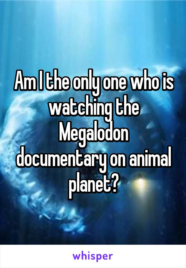 Am I the only one who is watching the Megalodon documentary on animal planet?