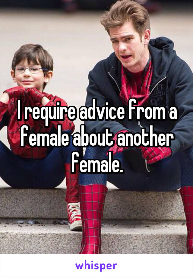 I require advice from a female about another female.