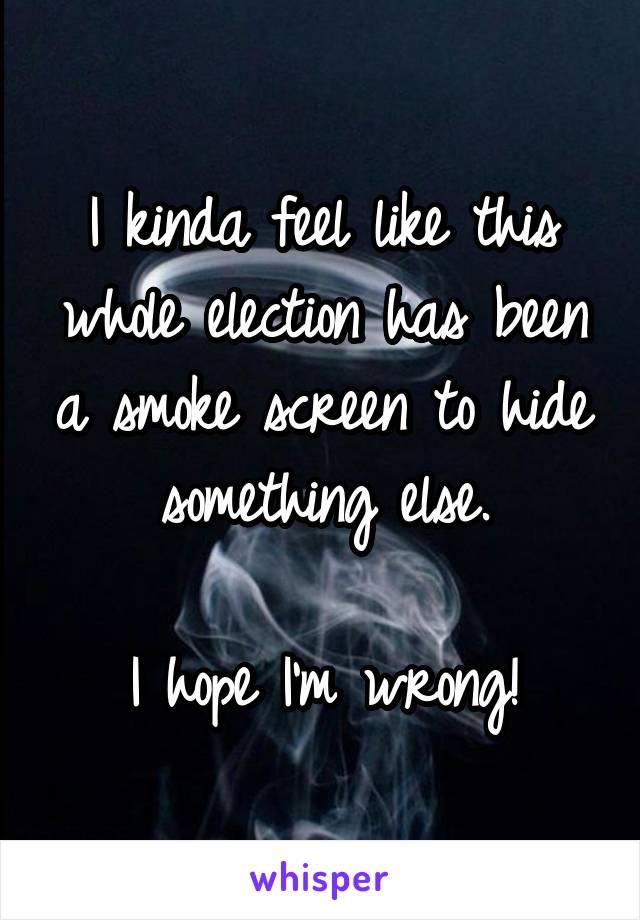 I kinda feel like this whole election has been a smoke screen to hide something else.  I hope I'm wrong!