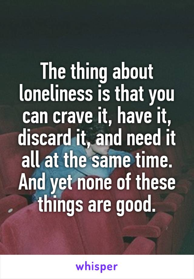 The thing about loneliness is that you can crave it, have it, discard it, and need it all at the same time. And yet none of these things are good.