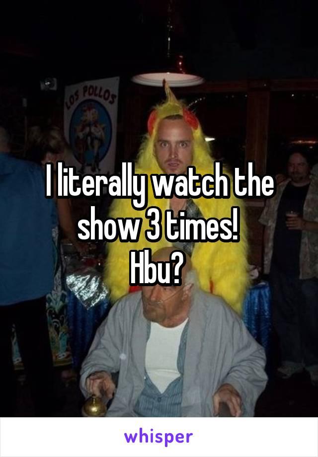 I literally watch the show 3 times!  Hbu?
