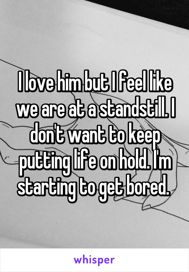 I love him but I feel like we are at a standstill. I don't want to keep putting life on hold. I'm starting to get bored.