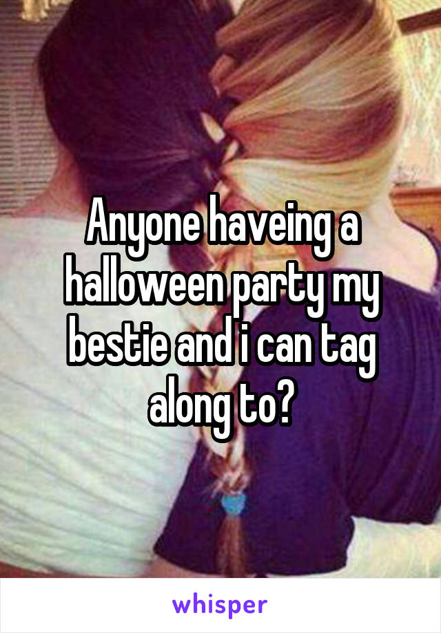 Anyone haveing a halloween party my bestie and i can tag along to?
