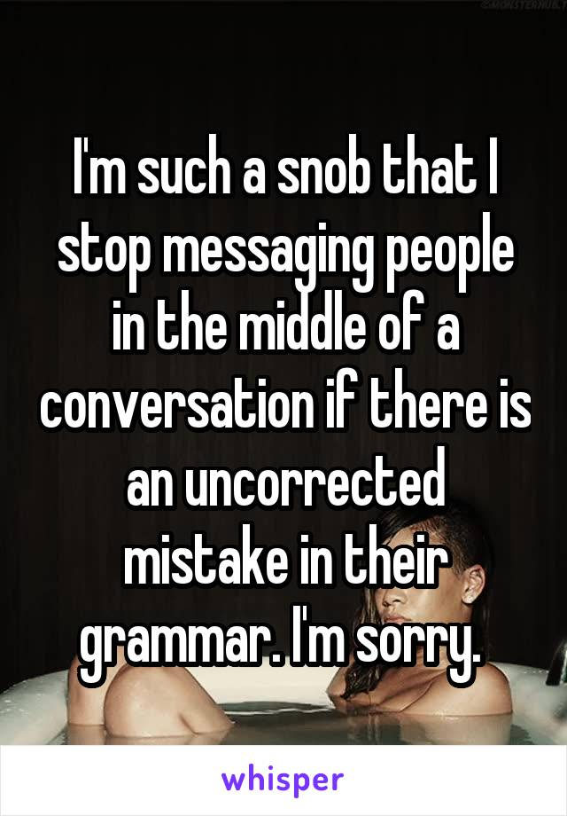 I'm such a snob that I stop messaging people in the middle of a conversation if there is an uncorrected mistake in their grammar. I'm sorry.