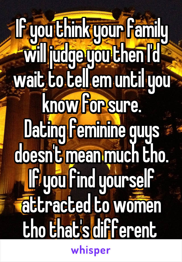 If you think your family will judge you then I'd wait to tell em until you know for sure. Dating feminine guys doesn't mean much tho. If you find yourself attracted to women tho that's different