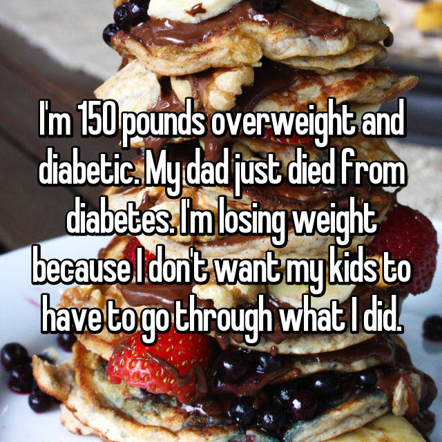 I'm 150 pounds overweight and diabetic. My dad just died from diabetes. I'm losing weight because I don't want my kids to have to go through what I did.